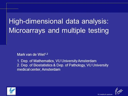 High-dimensional data analysis: Microarrays and multiple testing Mark van de Wiel 1,2 1. Dep. of Mathematics, VU University Amsterdam 2. Dep. of Biostatistics.