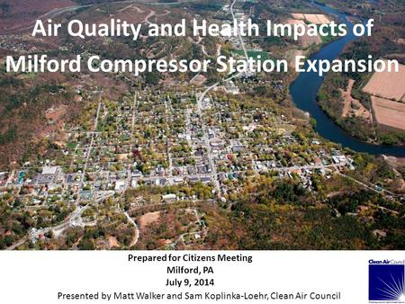 Air Quality and Health Impacts of Milford Compressor Station Expansion Prepared for Citizens Meeting Milford, PA July 9, 2014 Presented by Matt Walker.