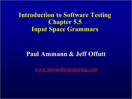 Introduction to Software Testing Chapter 5.5 Input Space Grammars Paul Ammann & Jeff Offutt www.introsoftwaretesting.com.