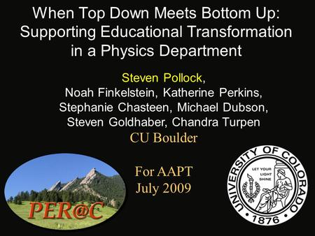 When Top Down Meets Bottom Up: Supporting Educational Transformation in a Physics Department Steven Pollock, Noah Finkelstein, Katherine Perkins, Stephanie.