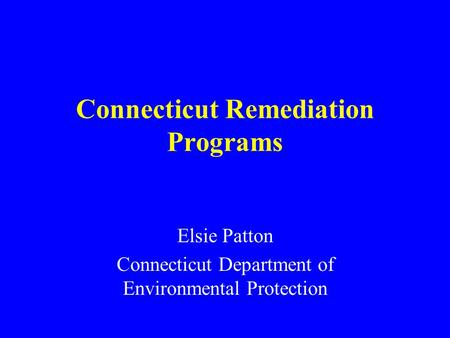 Connecticut Remediation Programs Elsie Patton Connecticut Department of Environmental Protection.