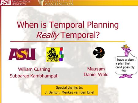 When is Temporal Planning Really Temporal? William Cushing Subbarao Kambhampati Special thanks to: J. Benton, Menkes van den Briel Mausam Daniel Weld.