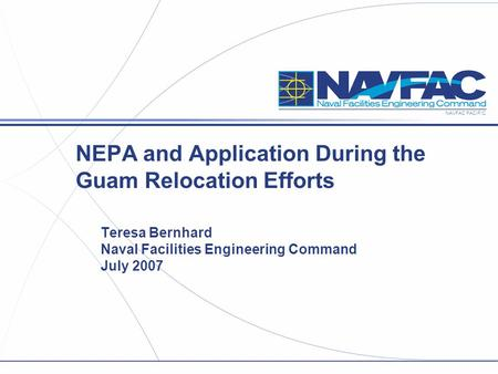 NAVFAC PACIFIC NEPA and Application During the Guam Relocation Efforts Teresa Bernhard Naval Facilities Engineering Command July 2007.