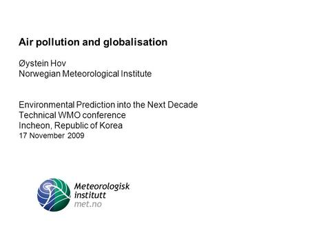 Air pollution and globalisation Øystein Hov Norwegian Meteorological Institute Environmental Prediction into the Next Decade Technical WMO conference Incheon,