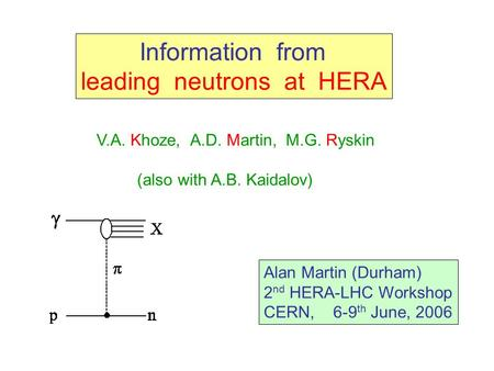 Information from leading neutrons at HERA V.A. Khoze, A.D. Martin, M.G. Ryskin (also with A.B. Kaidalov) Alan Martin (Durham) 2 nd HERA-LHC Workshop CERN,