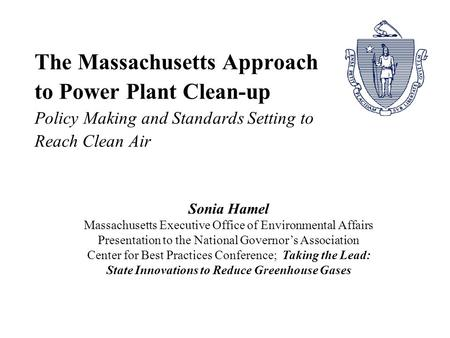 The Massachusetts Approach to Power Plant Clean-up Policy Making and Standards Setting to Reach Clean Air Sonia Hamel Massachusetts Executive Office of.