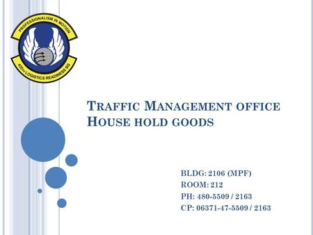 T RAFFIC M ANAGEMENT OFFICE H OUSE HOLD GOODS BLDG: 2106 (MPF) ROOM: 212 PH: 480-5509 / 2163 CP: 06371-47-5509 / 2163.