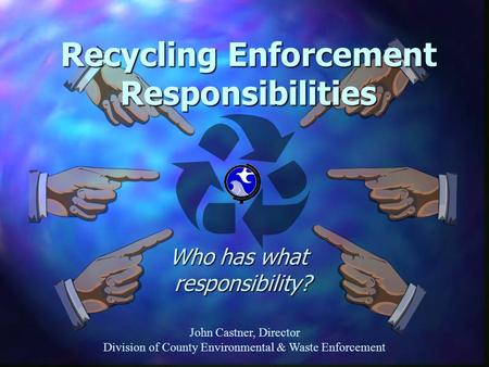 John Castner, Director Division of County Environmental & Waste Enforcement Who has what responsibility? Who has what responsibility? Recycling Enforcement.