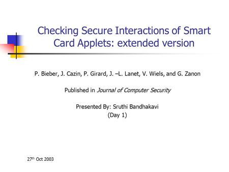 27 th Oct 2003 Checking Secure Interactions of Smart Card Applets: extended version P. Bieber, J. Cazin, P. Girard, J. –L. Lanet, V. Wiels, and G. Zanon.