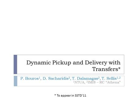"Dynamic Pickup and Delivery with Transfers* P. Bouros 1, D. Sacharidis 2, T. Dalamagas 2, T. Sellis 1,2 1 NTUA, 2 IMIS – RC ""Athena"" * To appear in SSTD'11."