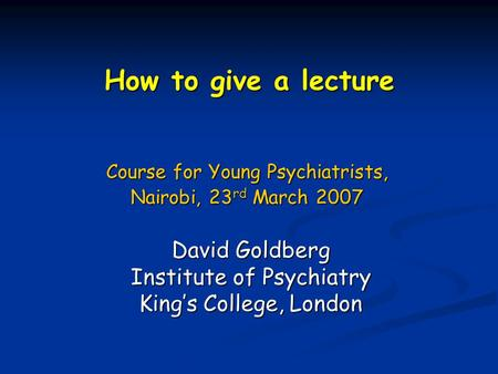 How to give a lecture Course for Young Psychiatrists, Nairobi, 23 rd March 2007 David Goldberg Institute of Psychiatry King's College, London.