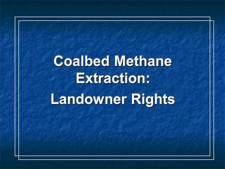 Coalbed Methane Extraction: Coalbed Methane Extraction: Landowner Rights Landowner Rights Coalbed Methane Extraction: Coalbed Methane Extraction: Landowner.