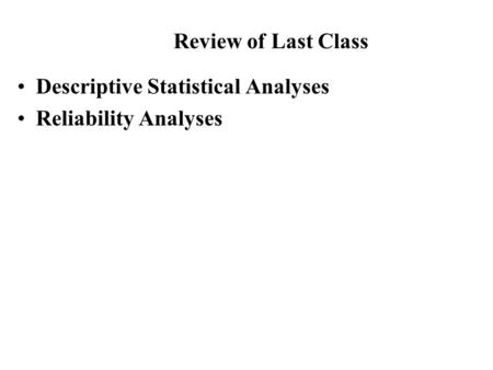 Descriptive Statistical Analyses Reliability Analyses Review of Last Class.