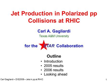 Carl Gagliardi – DIS2008 – Jets in pp at RHIC 1 Jet Production in Polarized pp Collisions at RHIC Carl A. Gagliardi Texas A&M University for the Collaboration.