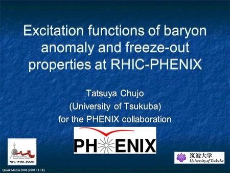 Quark Matter 2006 (2006.11.18) Excitation functions of baryon anomaly and freeze-out properties at RHIC-PHENIX Tatsuya Chujo (University of Tsukuba) for.