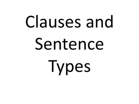Clauses and Sentence Types. CLAUSES Each clause must have a subject and verb Types – independent (ind cl)-also called the main clause – dependent (dep.