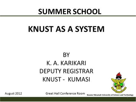 SUMMER SCHOOL KNUST AS A SYSTEM BY K. A. KARIKARI DEPUTY REGISTRAR KNUST - KUMASI August 2012Great Hall Conference Room 1.