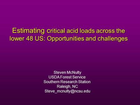 Estimating c ritical acid loads across the lower 48 US: Opportunities and challenges Steven McNulty USDA Forest Service Southern Research Station Raleigh,