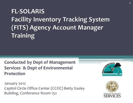 FL-SOLARIS Facility Inventory Tracking System (FITS) Agency Account Manager Training Conducted by Dept of Management Services & Dept of Environmental Protection.