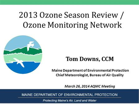 2013 Ozone Season Review / Ozone Monitoring Network Tom Downs, CCM Maine Department of Environmental Protection Chief Meteorologist, Bureau of Air Quality.