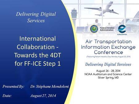 Delivering Digital Services International Collaboration - Towards the 4DT for FF-ICE Step 1 Presented By: Dr. Stéphane Mondoloni Date:August 27, 2014.
