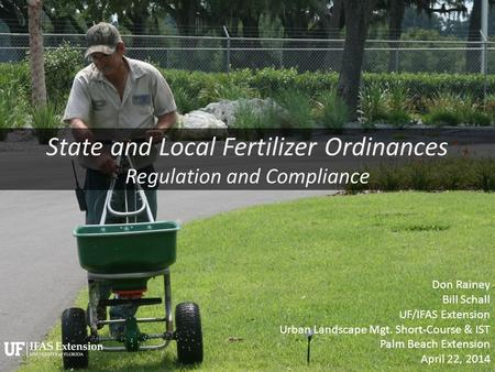 State and Local Fertilizer Ordinances Regulation and Compliance Don Rainey Bill Schall UF/IFAS Extension Urban Landscape Mgt. Short-Course & IST Palm Beach.