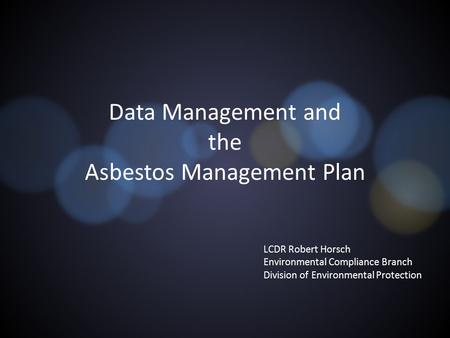 Data Management and the Asbestos Management Plan LCDR Robert Horsch Environmental Compliance Branch Division of Environmental Protection.