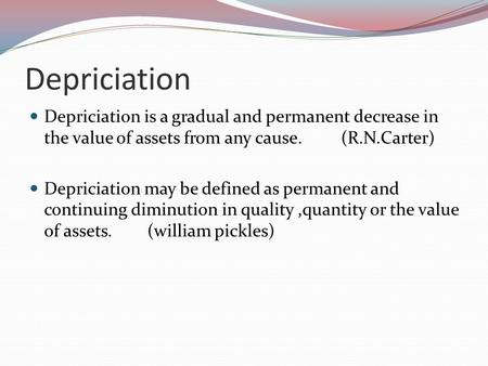 Depriciation Depriciation is a gradual and permanent decrease in the value of assets from any cause. (R.N.Carter) Depriciation may be defined as permanent.