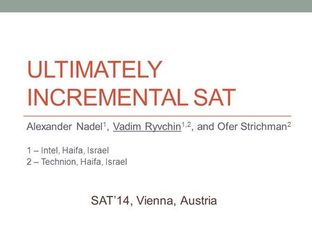 ULTIMATELY INCREMENTAL SAT Alexander Nadel 1, Vadim Ryvchin 1,2, and Ofer Strichman 2 1 – Intel, Haifa, Israel 2 – Technion, Haifa, Israel SAT'14, Vienna,