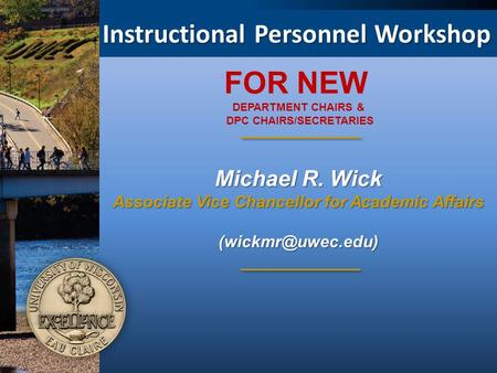 Instructional Personnel Workshop Michael R. Wick Associate Vice Chancellor for Academic Affairs FOR NEW DEPARTMENT CHAIRS & DPC CHAIRS/SECRETARIES.