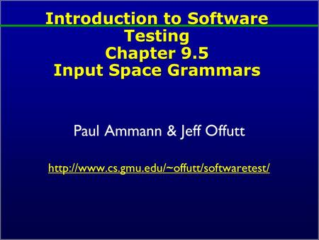 Introduction to Software Testing Chapter 9.5 Input Space Grammars Paul Ammann & Jeff Offutt