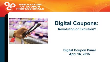 Digital Coupon Panel April 16, 2015 Digital Coupons: Revolution or Evolution?
