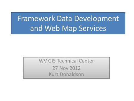 Framework Data Development and Web Map Services WV GIS Technical Center 27 Nov 2012 Kurt Donaldson WV GIS Technical Center 27 Nov 2012 Kurt Donaldson.