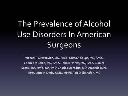 The Prevalence of Alcohol Use Disorders In American Surgeons Michael R Oreskovich, MD, FACS, Krista A Kaups, MD, FACS, Charles M Balch, MD, FACS, John.