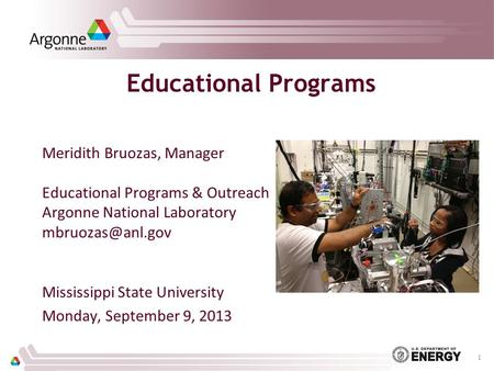 Educational Programs Meridith Bruozas, Manager Educational Programs & Outreach Argonne National Laboratory Mississippi State University.