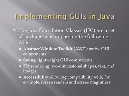  The Java Foundation Classes (JFC) are a set of packages encompassing the following APIs:  Abstract Window Toolkit (AWT) : native GUI components  Swing.