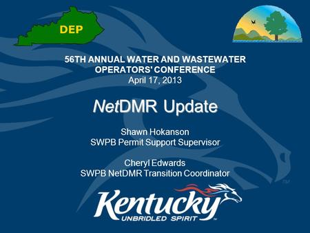 56TH ANNUAL WATER AND WASTEWATER OPERATORS' CONFERENCE April 17, 2013 NetDMR Update Shawn Hokanson SWPB Permit Support Supervisor Cheryl Edwards SWPB NetDMR.