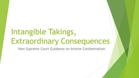 Intangible Takings, Extraordinary Consequences New Supreme Court Guidance on Inverse Condemnation.