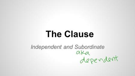 The Clause Independent and Subordinate. Lesson Objectives I can identify independent and subordinate clauses in writing I can write sentences using independent.