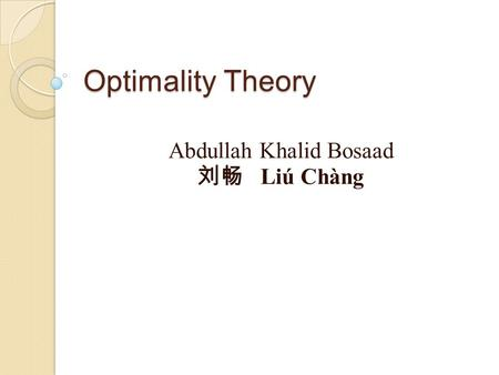 Optimality Theory Abdullah Khalid Bosaad 刘畅 Liú Chàng.