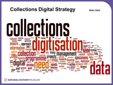 Collections Digital Strategy Alan Hart. Collections Digital Strategy Science Strategy: Challenge: A new generation of natural history museums – revolutionise.