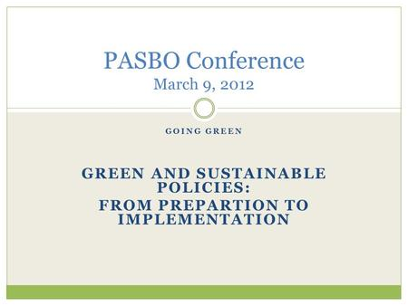 GOING GREEN GREEN AND SUSTAINABLE POLICIES: FROM PREPARTION TO IMPLEMENTATION PASBO Conference March 9, 2012.