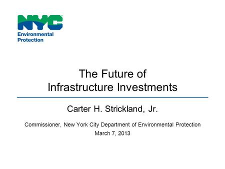 The Future of Infrastructure Investments Carter H. Strickland, Jr. Commissioner, New York City Department of Environmental Protection March 7, 2013.