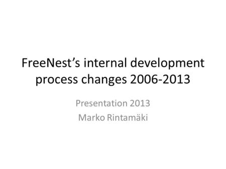 FreeNest's internal development process changes 2006-2013 Presentation 2013 Marko Rintamäki.