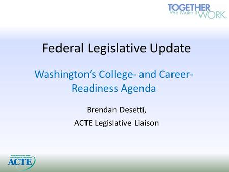 Federal Legislative Update Washington's College- and Career- Readiness Agenda Brendan Desetti, ACTE Legislative Liaison.