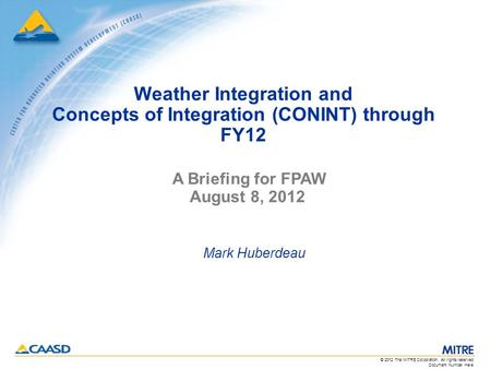 Document Number Here © 2012 The MITRE Corporation. All rights reserved. Weather Integration and Concepts of Integration (CONINT) through FY12 Mark Huberdeau.