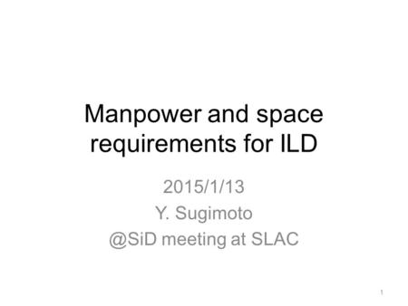Manpower and space requirements for ILD 2015/1/13 Y. meeting at SLAC 1.