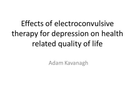 Effects of electroconvulsive therapy for depression on health related quality of life Adam Kavanagh.