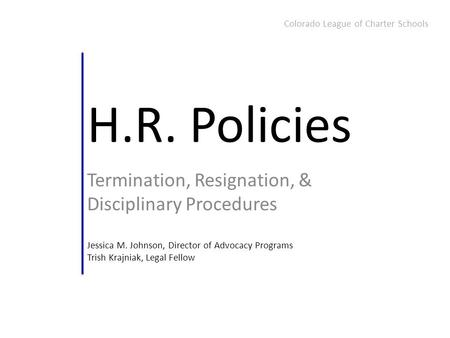 H.R. Policies Termination, Resignation, & Disciplinary Procedures Jessica M. Johnson, Director of Advocacy Programs Trish Krajniak, Legal Fellow Colorado.