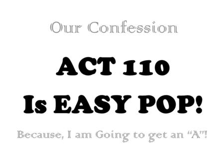 "ACT 110 Is EASY POP! Our Confession Because, I am Going to get an ""A""!"